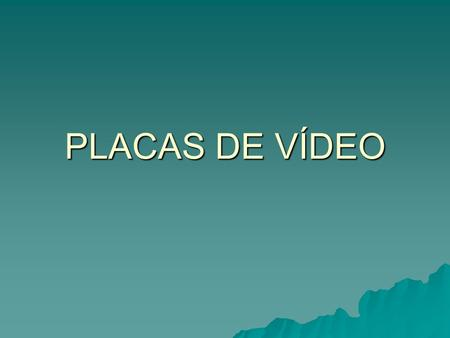 PLACAS DE VÍDEO. Primeiros modelos MDA (Monocrome Display Adapter) MDA (Monocrome Display Adapter) Possuía resolução de 25 linhas por 80 colunas Possuía.