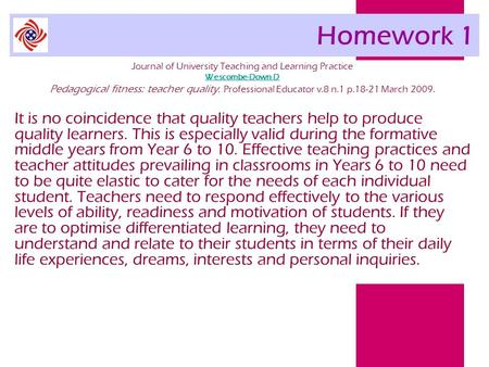 Homework 1 Journal of University Teaching and Learning Practice Wescombe-Down D Pedagogical fitness: teacher quality. Professional Educator v.8 n.1 p.18-21.