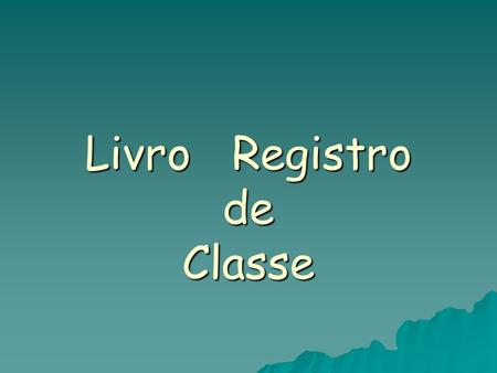 Livro Registro de Classe. Documento que legitima a vida legal do aluno, explicita entre o pretendido e o feito; Documento que legitima a vida legal do.