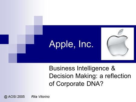 Apple, Inc. Business Intelligence & Decision Making: a reflection of Corporate AOSI 2005Rita Vitorino.