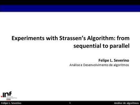 1 Felipe L. SeverinoAnálise de algoritmos Experiments with Strassens Algorithm: from sequential to parallel Felipe L. Severino Análise e Desenvolvimento.