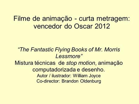 Filme de animação - curta metragem: vencedor do Oscar 2012 The Fantastic Flying Books of Mr. Morris Lessmore Mistura técnicas de stop motion, animação.