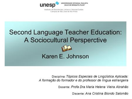 Second Language Teacher Education: A Sociocultural Persperctive Karen E. Johnson Disciplina: Tópicos Especiais de Lingüística Aplicada: A formação do formador.