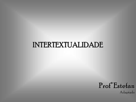 INTERTEXTUALIDADE Prof° Estefan Adaptado.