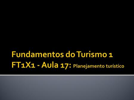 Fundamentos do Turismo 1 FT1X1 - Aula 17: Planejamento turístico