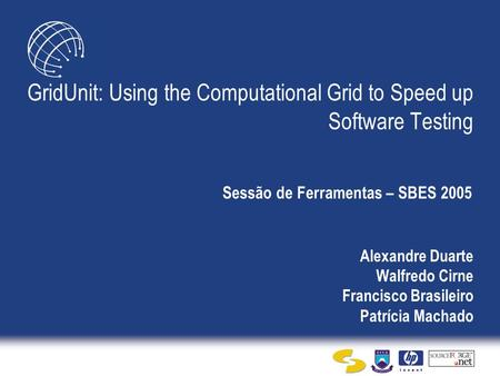 Alexandre Duarte Walfredo Cirne Francisco Brasileiro Patrícia Machado GridUnit: Using the Computational Grid to Speed up Software Testing Sessão de Ferramentas.