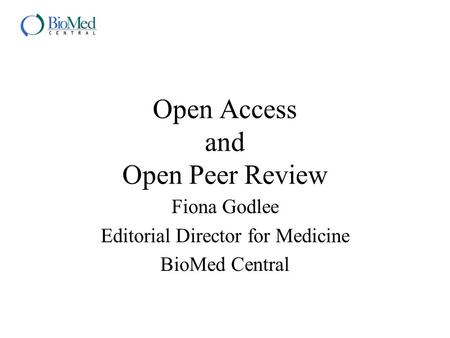 Open Access and Open Peer Review Fiona Godlee Editorial Director for Medicine BioMed Central.