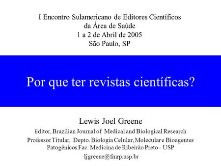 Por que ter revistas científicas? Lewis Joel Greene E ditor, Brazilian Journal of Medical and Biological Research Professor Titular, Depto. Biologia Celular,