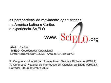 Www..org as perspectivas do movimento open access na América Latina e Caribe: a experiência SciELO Abel L. Packer SciELO, Coordenador Operacional Diretor.