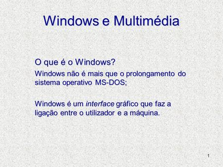 1 Windows e Multimédia O que é o Windows? Windows não é mais que o prolongamento do sistema operativo MS-DOS; Windows é um interface gráfico que faz a.