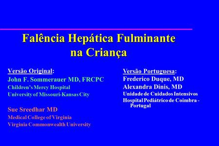 Falência Hepática Fulminante na Criança Versão Original: John F. Sommerauer MD, FRCPC Childrens Mercy Hospital University of Missouri-Kansas City Sue Sreedhar.