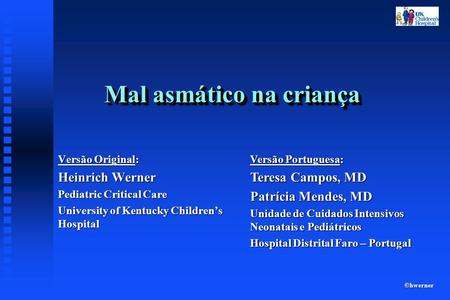 ©hwerner Mal asmático na criança Versão Original: Heinrich Werner Pediatric Critical Care University of Kentucky Childrens Hospital Versão Portuguesa:
