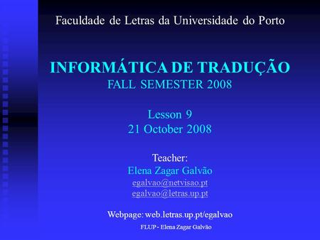 FLUP - Elena Zagar Galvão Faculdade de Letras da Universidade do Porto INFORMÁTICA DE TRADUÇÃO FALL SEMESTER 2008 Lesson 9 21 October 2008 Teacher: Elena.