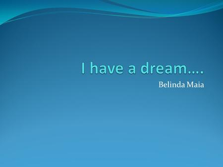 I have a dream…. Belinda Maia.