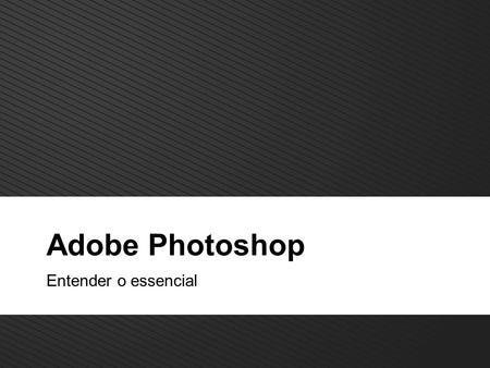 Adobe Photoshop Entender o essencial.