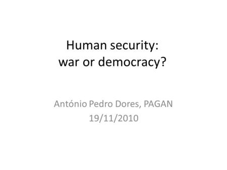 Human security: war or democracy? António Pedro Dores, PAGAN 19/11/2010.