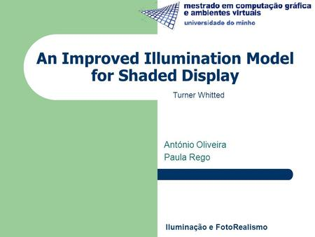 An Improved Illumination Model for Shaded Display António Oliveira Paula Rego Iluminação e FotoRealismo Turner Whitted.