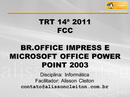 TRT 14ª 2011 FCC BR.OFFICE IMPRESS E MICROSOFT OFFICE POWER POINT 2003 Disciplina: Informática Facilitador: Alisson Cleiton