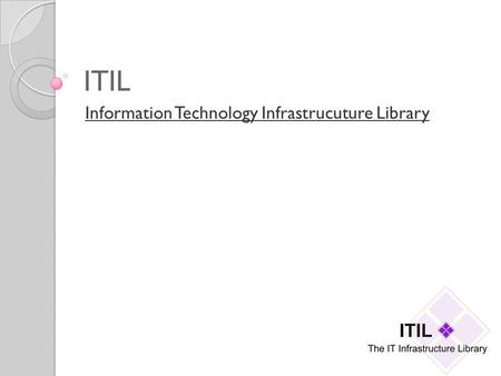 ITIL Information Technology Infrastrucuture Library.