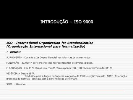 ISO - International Organization for Standardization (Organização Internacional para Normalização) I - ORIGEM ISO - International Organization for Standardization.