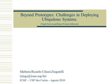 Beyond Prototypes: Challenges in Deploying Ubiquitous Systems. (Nigel Davies and Hans-Werner Gellersen) Matheus Ricardo Uihara Zingarelli