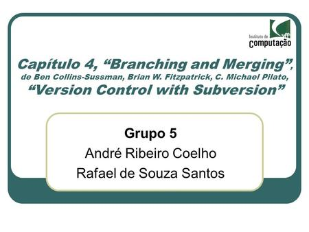 Capítulo 4, Branching and Merging, de Ben Collins-Sussman, Brian W. Fitzpatrick, C. Michael Pilato, Version Control with Subversion Grupo 5 André Ribeiro.