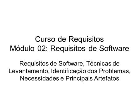Curso de Requisitos Módulo 02: Requisitos de Software Requisitos de Software, Técnicas de Levantamento, Identificação dos Problemas, Necessidades e Principais.