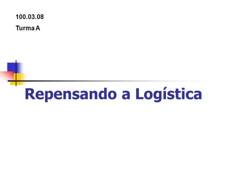 Repensando a Logística 100.03.08 Turma A. Repensando a Logística Mercado globalizado Empresas se adaptam as novas exigências do mercado Mudança do conceito.