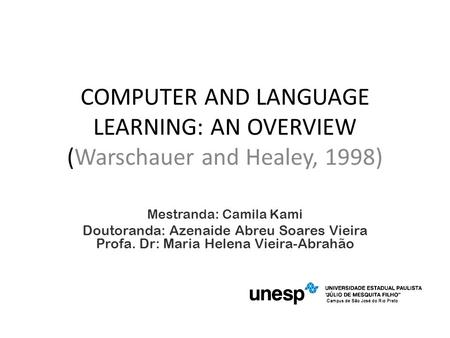 COMPUTER AND LANGUAGE LEARNING: AN OVERVIEW (Warschauer and Healey, 1998) Mestranda: Camila Kami Doutoranda: Azenaide Abreu Soares Vieira Profa. Dr: Maria.