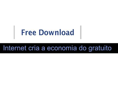 Internet cria a economia do gratuito