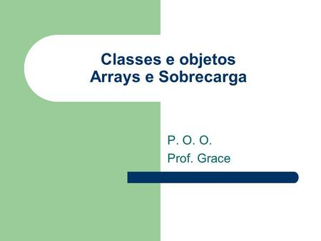 Classes e objetos Arrays e Sobrecarga P. O. O. Prof. Grace.