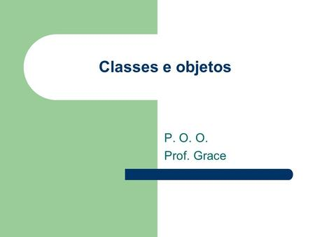 Classes e objetos P. O. O. Prof. Grace.