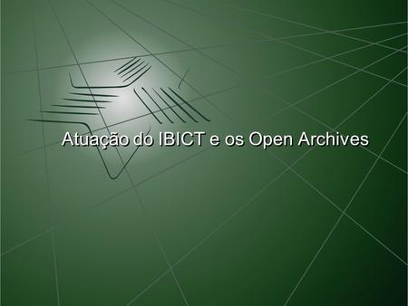 Atuação do IBICT e os Open Archives