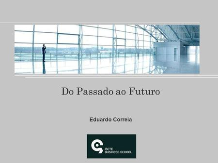 Do Passado ao Futuro Eduardo Correia. There are Man who see things as they are and say why… Marketing dreams about things that never were and say: WHY.