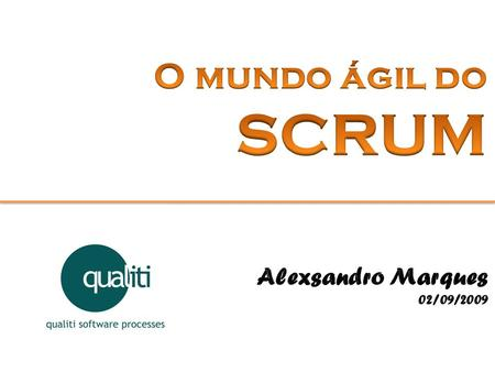 O mundo ágil do SCRUM Alexsandro Marques 02/09/2009.