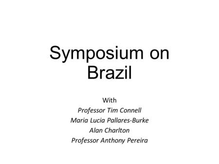 Symposium on Brazil With Professor Tim Connell Maria Lucia Pallares-Burke Alan Charlton Professor Anthony Pereira.