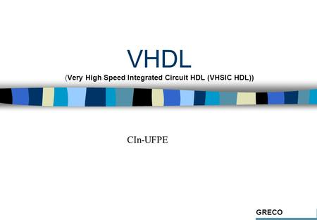 VHDL (Very High Speed Integrated Circuit HDL (VHSIC HDL)) GRECO CIn-UFPE.