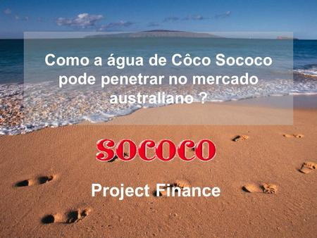 Como a água de Côco Sococo pode penetrar no mercado australiano ? Project Finance.
