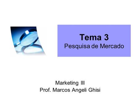 Tema 3 Pesquisa de Mercado Marketing III Prof. Marcos Angeli Ghisi.