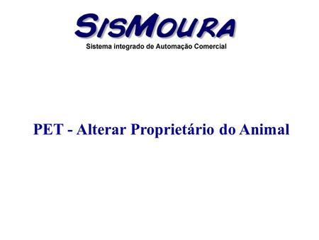 PET - Alterar Proprietário do Animal. Objetivo Alterar o proprietário do animal. – Exemplo: Empresas que vendem animais de estimação, ao realizar a Entrada.