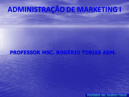 ADMINISTRAÇÃO DE MARKETING I PROFESSOR MSC. ROGÉRIO TOBIAS ADM.