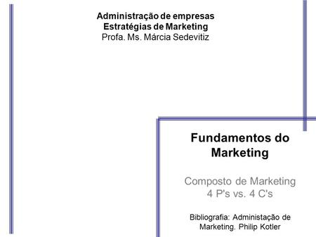 Administração de empresas Estratégias de Marketing Profa. Ms. Márcia Sedevitiz Fundamentos do Marketing Composto de Marketing 4 P's vs. 4 C's Bibliografia: