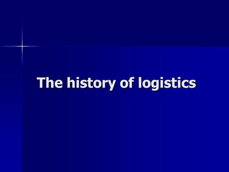 The history of logistics The history of logistics.