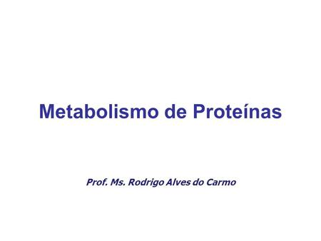 Metabolismo de Proteínas Prof. Ms. Rodrigo Alves do Carmo.