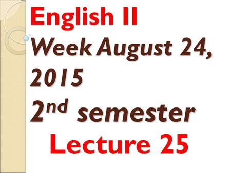 English II Week August 24, 2015 2 nd semester Lecture 25.