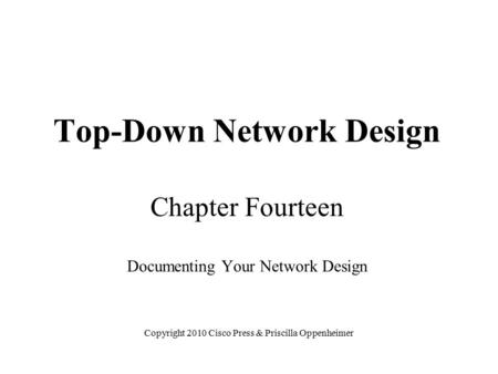 Top-Down Network Design Chapter Fourteen Documenting Your Network Design Copyright 2010 Cisco Press & Priscilla Oppenheimer.