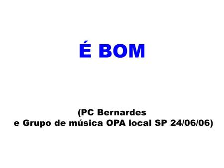 É BOM (PC Bernardes e Grupo de música OPA local SP 24/06/06)