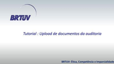 BRTUV- Ética, Competência e Imparcialidade. Tutorial : Upload de documentos da auditoria.
