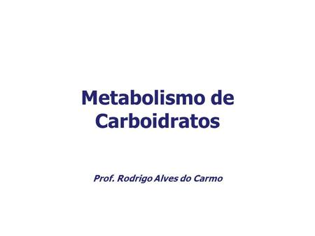 Metabolismo de Carboidratos Prof. Rodrigo Alves do Carmo.