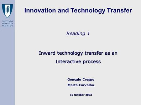 Reading 1 Inward technology transfer as an Interactive process Gonçalo Crespo Marta Carvalho 10 October 2003 Innovation and Technology Transfer.